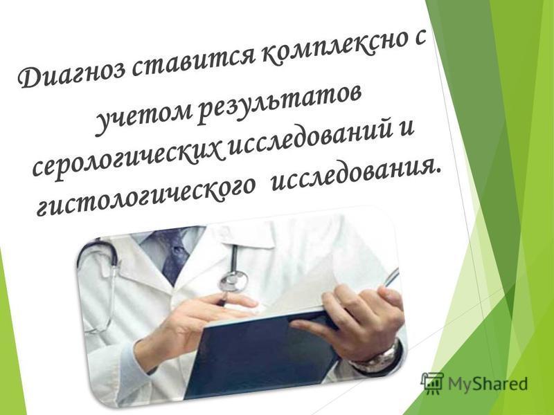 Диагноз ставится комплексно с учетом результатов серологических исследований и гистологического исследования.