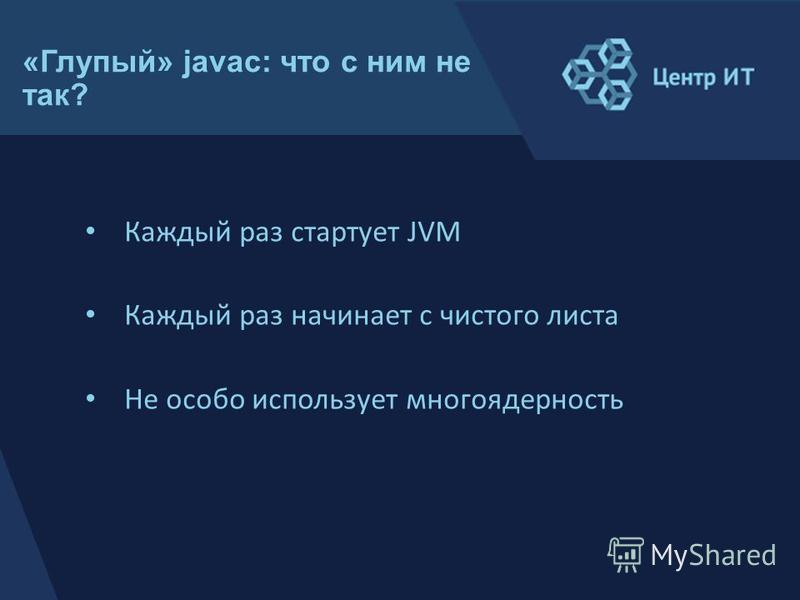«Глупый» javac: что с ним не так? Каждый раз стартует JVM Каждый раз начинает с чистого листа Не особо использует многоядерность