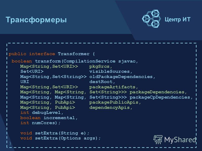 public interface Transformer { boolean transform(CompilationService sjavac, Map > pkgSrcs, Set visibleSources, Map > oldPackageDependencies, URI destRoot, Map > packageArtifacts, Map >> packageDependencies, Map >> packageCpDependencies, Map packagePu