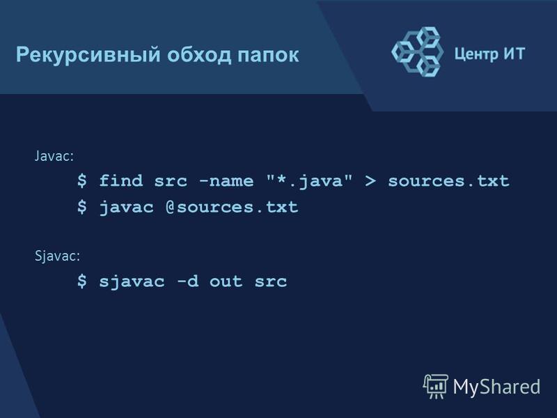 Javac: $ find src -name *.java > sources.txt $ javac @sources.txt Sjavac: $ sjavac -d out src Рекурсивный обход папок