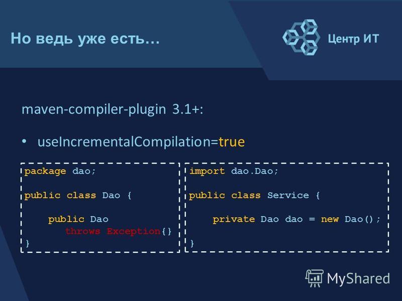 package dao; public class Dao { public Dao throws Exception{} } Но ведь уже есть… maven-compiler-plugin 3.1+: useIncrementalCompilation=true import dao.Dao; public class Service { private Dao dao = new Dao(); }