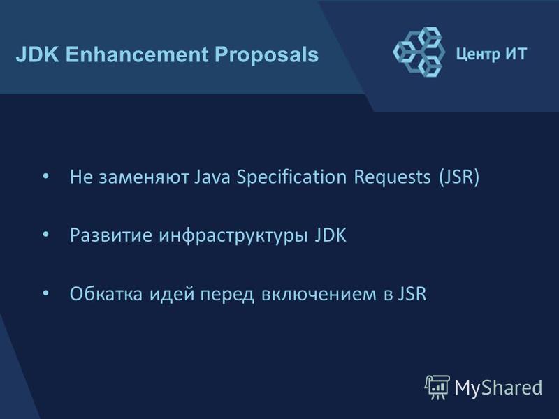 Не заменяют Java Specification Requests (JSR) Развитие инфраструктуры JDK Обкатка идей перед включением в JSR JDK Enhancement Proposals