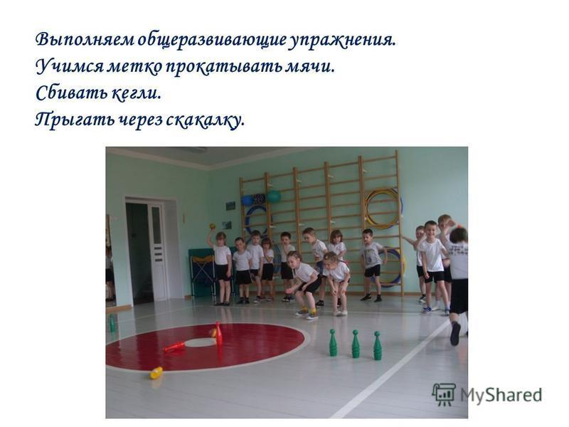 Выполняем общеразвивающие упражнения. Учимся метко прокатывать мячи. Сбивать кегли. Прыгать через скакалку.