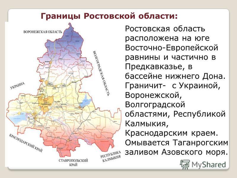 Границы Ростовской области: Ростовская область расположена на юге Восточно-Европейской равнины и частично в Предкавказье, в бассейне нижнего Дона. Граничит- с Украиной, Воронежской, Волгоградской областями, Республикой Калмыкия, Краснодарским краем.