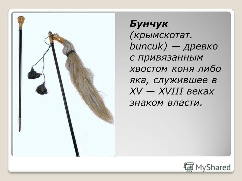 Бунчук (крымскотат. buncuk) древко с привязанным хвостом коня либо яка, служившее в XV XVIII веках знаком власти.