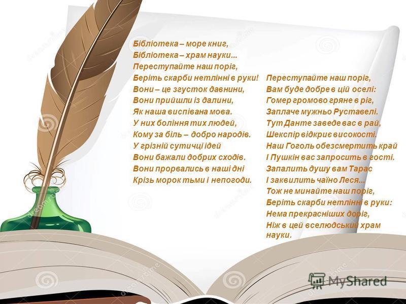 Вірш Бібліотека – море книг, Бібліотека – храм науки... Переступайте наш поріг, Беріть скарби нетлінні в руки! Вони – це згусток давнини, Вони прийшли із далини, Як наша виспівана мова. У них боління тих людей, Кому за біль – добро народів. У грізній
