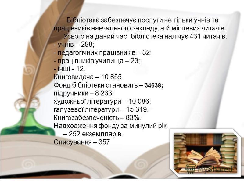 Бібліотека забезпечує послуги не тільки учнів та працівників навчального закладу, а й місцевих читачів. Усього на даний час бібліотека налічує 431 читачів: - учнів – 298; - педагогічних працівників – 32; - працівників училища – 23; - інші - 12. Книго