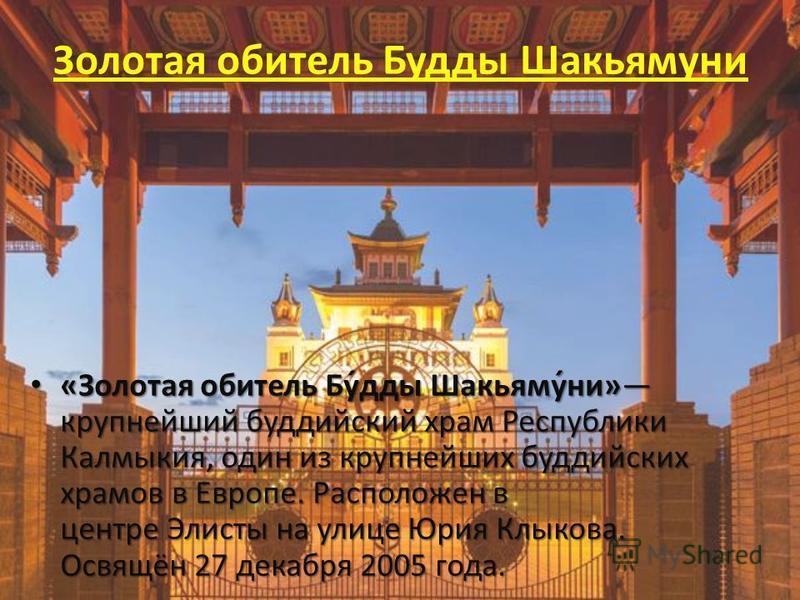 Золотая обитель Буеды Шакьямуни «Золотая обитель Бу́еды Шакьяму́ни» крупнейший буддийский храм Республики Калмыкия, один из крупнейших буддийских храмов в Европе. Расположен в центре Элисты на улице Юрия Клыкова. Освящён 27 декабря 2005 года. «Золота