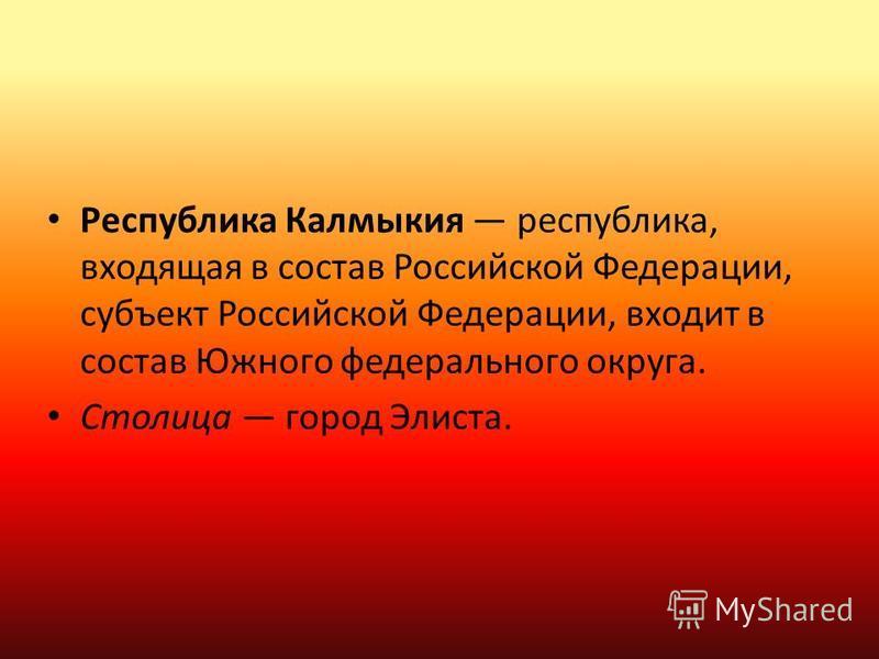 Республика Калмыкия республика, входящая в состав Российской Федерации, субъект Российской Федерации, входит в состав Южного федерального округа. Столица город Элиста.