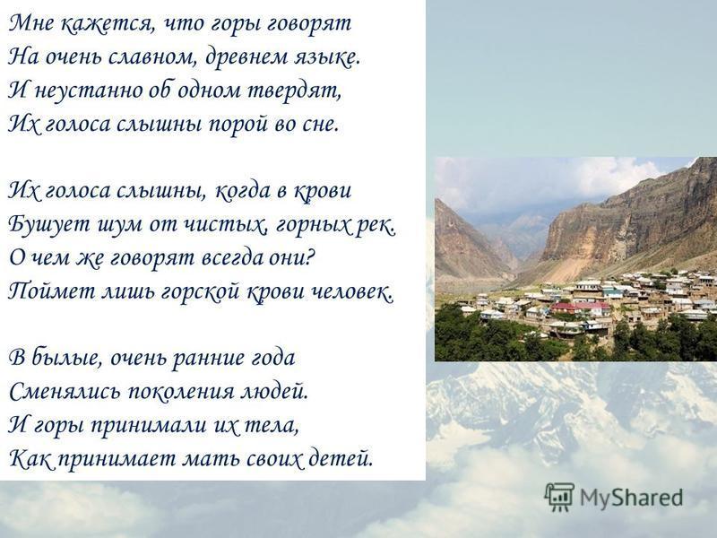 Мне кажется, что горы говорят На очень славном, древнем языке. И неустанно об одном твердят, Их голоса слышны порой во сне. Их голоса слышны, когда в крови Бушует шум от чистых, горных рек. О чем же говорят всегда они? Поймет лишь горской крови челов