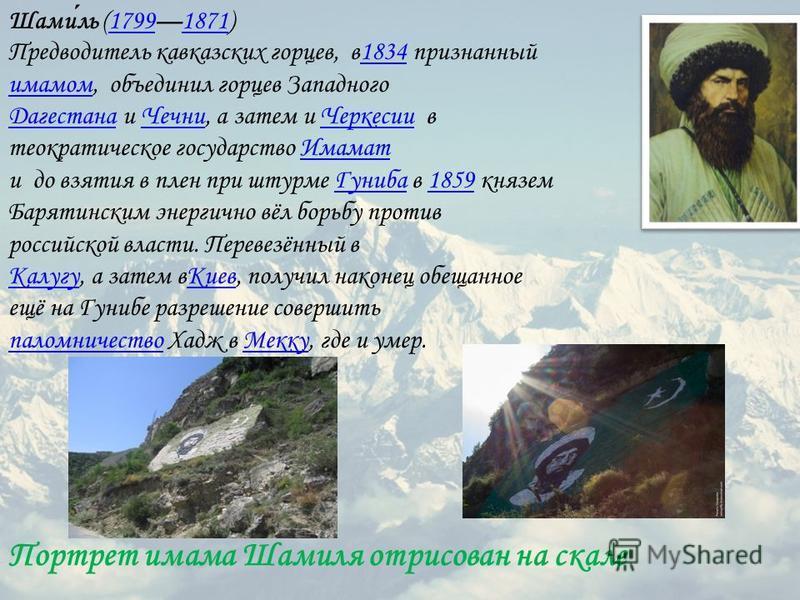 Портрет имама Шамиля отрисован на скале Шамиль (17991871) 17991871 Предводитель кавказских горцев, в 1834 признанный имамом, объединил горцев Западного Дагестана и Чечни, а затем и Черкесии в теократическое государство Имамат и до взятия в плен при ш