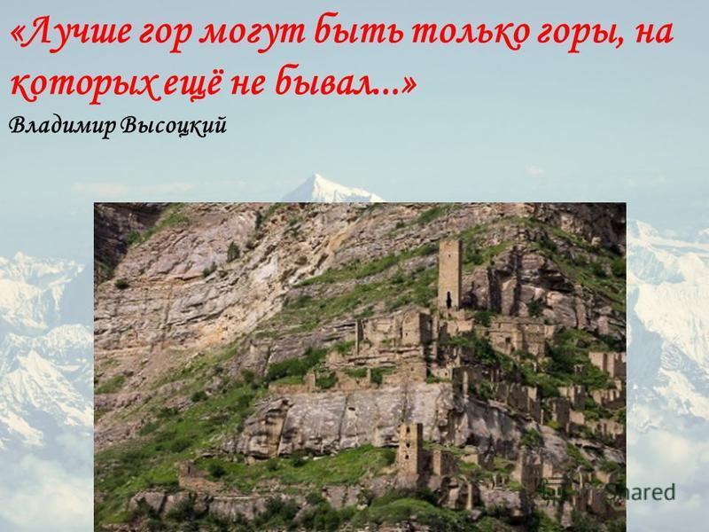 «Лучше гор могут быть только горы, на которых ещё не бывал...» Владимир Высоцкий