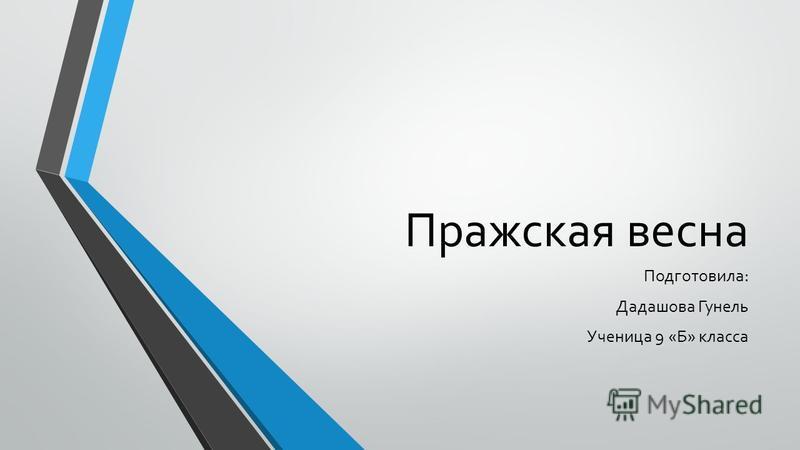 Пражская весна Подготовила: Дадашова Гунель Ученица 9 «Б» класса