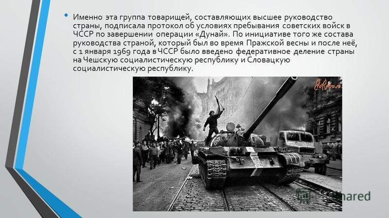 Именно эта группа товарищей, составляющих высшее руководство страны, подписала протокол об условиях пребывания советских войск в ЧССР по завершении операции «Дунай». По инициативе того же состава руководства страной, который был во время Пражской вес