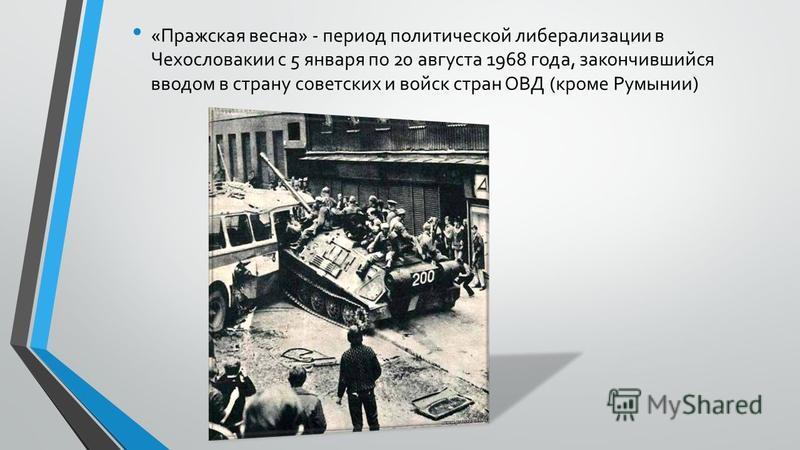 «Пражская весна» - период политической либерализации в Чехословакии с 5 января по 20 августа 1968 года, закончившийся вводом в страну советских и войск стран ОВД (кроме Румынии)