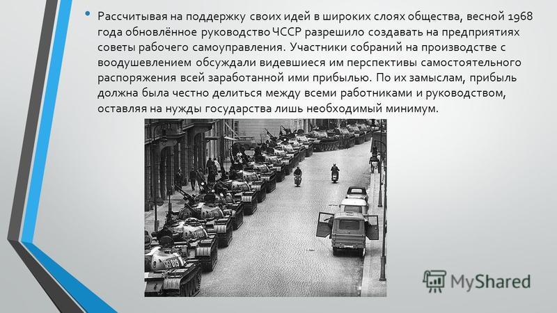 Рассчитывая на поддержку своих идей в широких слоях общества, весной 1968 года обновлённое руководство ЧССР разрешило создавать на предприятиях советы рабочего самоуправления. Участники собраний на производстве с воодушевлением обсуждали видевшиеся и