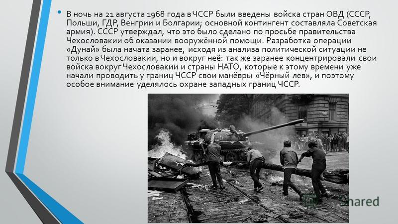 В ночь на 21 августа 1968 года в ЧССР были введены войска стран ОВД (СССР, Польши, ГДР, Венгрии и Болгарии; основной контингент составляла Советская армия). СССР утверждал, что это было сделано по просьбе правительства Чехословакии об оказании вооруж