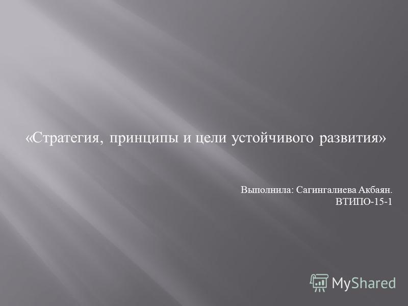 « Стратегия, принципы и цели устойчивого развития » Выполнила : Сагингалиева Акбаян. ВТИПО -15-1