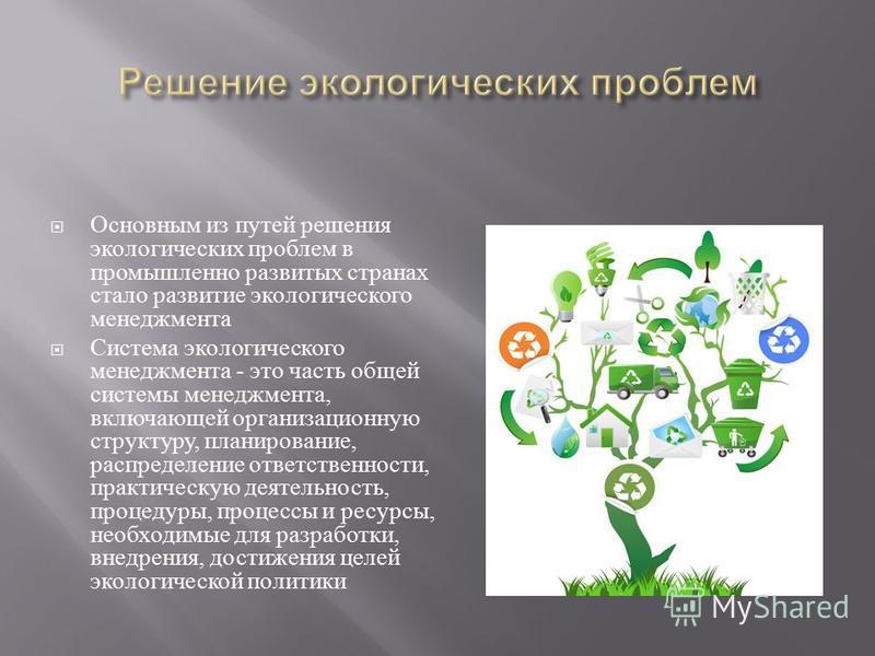 Основным из путей решения экологических проблем в промышленно развитых странах стало развитие экологического менеджмента Система экологического менеджмента - это часть общей системы менеджмента, включающей организационную структуру, планирование, рас