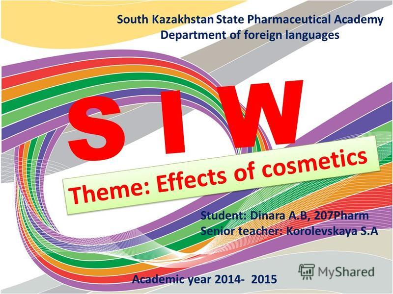 South Kazakhstan State Pharmaceutical Academy Department of foreign languages S I W Student: Dinara A.B, 207Pharm Senior teacher: Korolevskaya S.A Academic year 2014- 2015 Theme: Effects of cosmetics