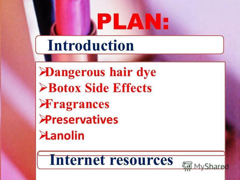 Conclusion Dangerous hair dye Botox Side Effects Fragrances Preservatives Lanolin PLAN: Introduction Internet resources