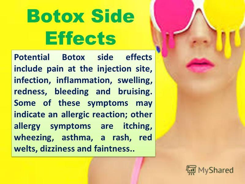 Potential Botox side effects include pain at the injection site, infection, inflammation, swelling, redness, bleeding and bruising. Some of these symptoms may indicate an allergic reaction; other allergy symptoms are itching, wheezing, asthma, a rash