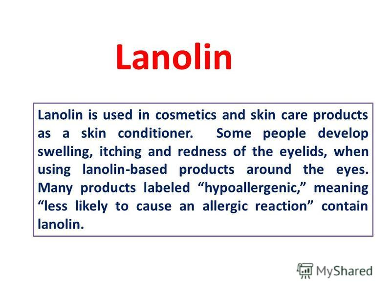Lanolin is used in cosmetics and skin care products as a skin conditioner. Some people develop swelling, itching and redness of the eyelids, when using lanolin-based products around the eyes. Many products labeled hypoallergenic, meaning less likely