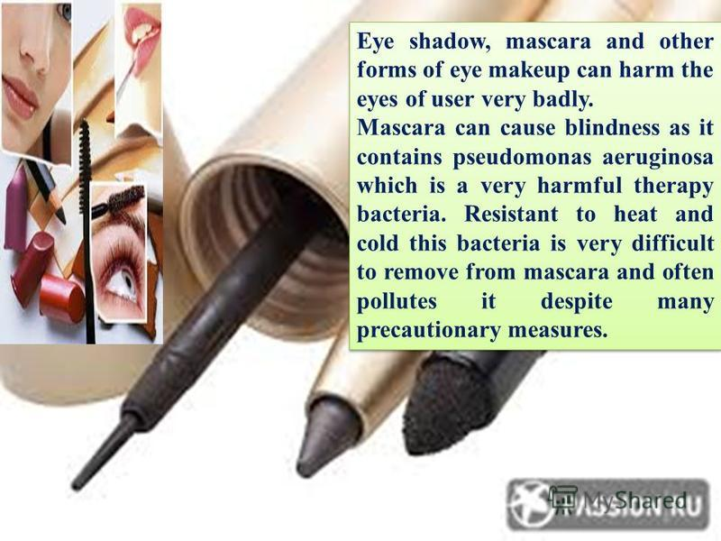 Eye shadow, mascara and other forms of eye makeup can harm the eyes of user very badly. Mascara can cause blindness as it contains pseudomonas aeruginosa which is a very harmful therapy bacteria. Resistant to heat and cold this bacteria is very diffi