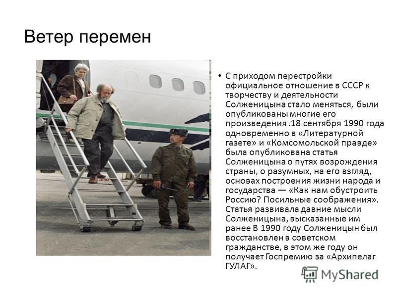Ветер перемен С приходом перестройки официальное отношение в СССР к творчеству и деятельности Солженицына стало меняться, были опубликованы многие его произведения.18 сентября 1990 года одновременно в «Литературной газете» и «Комсомольской правде» бы