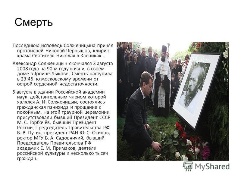 Смерть Последнюю исповедь Солженицына принял протоиерей Николай Чернышов, клирик храма Святителя Николая в Клёниках. Александр Солженицын скончался 3 августа 2008 года на 90-м году жизни, в своём доме в Троице-Лыкове. Смерть наступила в 23:45 по моск