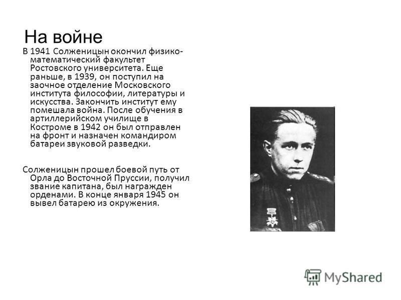На войне В 1941 Солженицын окончил физико- математический факультет Ростовского университета. Еще раньше, в 1939, он поступил на заочное отделение Московского института философии, литературы и искусства. Закончить институт ему помешала война. После о