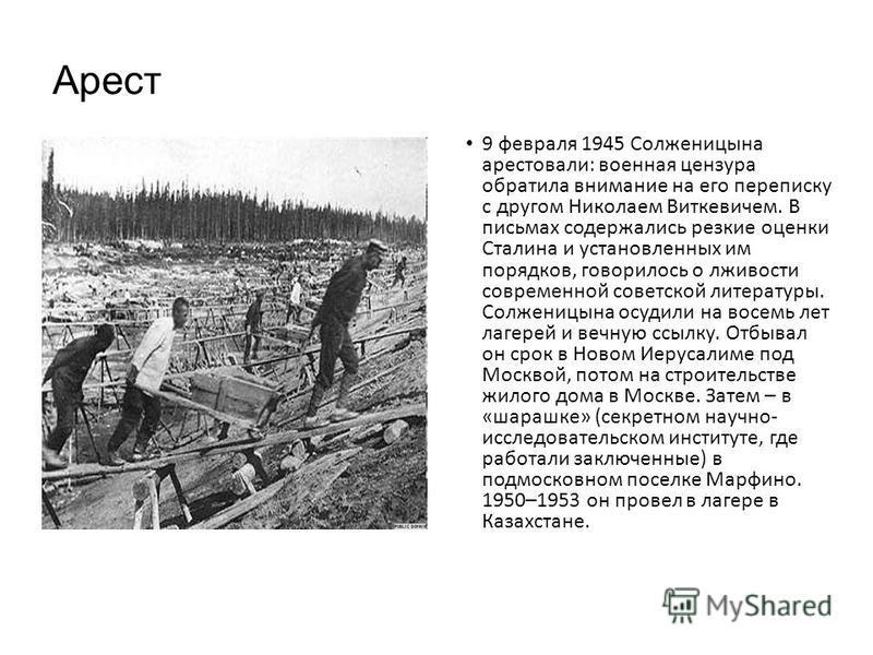 Арест 9 февраля 1945 Солженицына арестовали: военная цензура обратила внимание на его переписку с другом Николаем Виткевичем. В письмах содержались резкие оценки Сталина и установленных им порядков, говорилось о лживости современной советской литерат