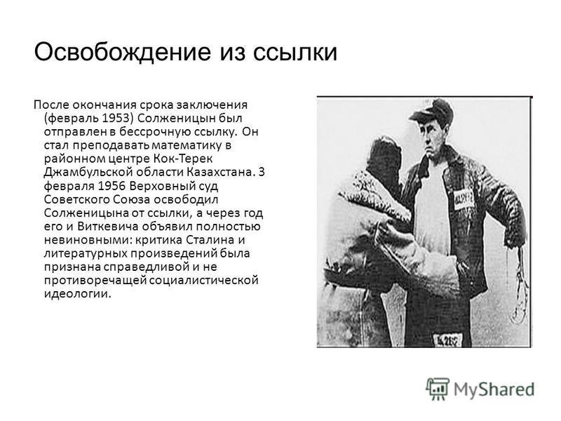 Освобождение из ссылки После окончания срока заключения (февраль 1953) Солженицын был отправлен в бессрочную ссылку. Он стал преподавать математику в районном центре Кок-Терек Джамбульской области Казахстана. 3 февраля 1956 Верховный суд Советского С