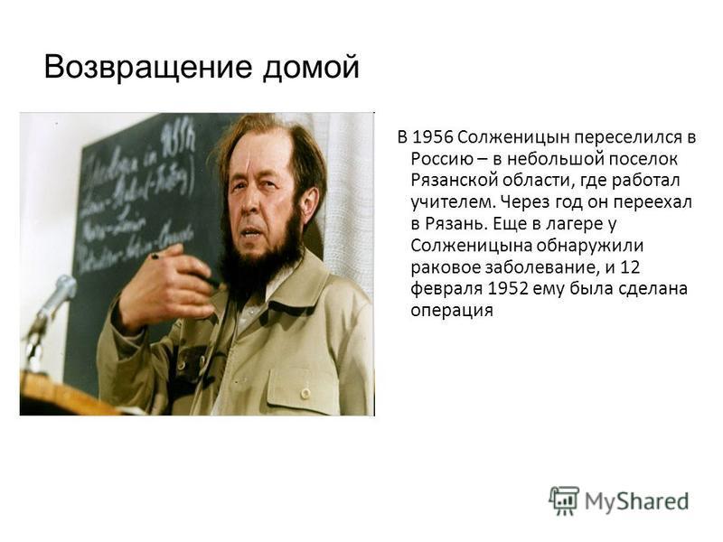 Возвращение домой В 1956 Солженицын переселился в Россию – в небольшой поселок Рязанской области, где работал учителем. Через год он переехал в Рязань. Еще в лагере у Солженицына обнаружили раковое заболевание, и 12 февраля 1952 ему была сделана опер