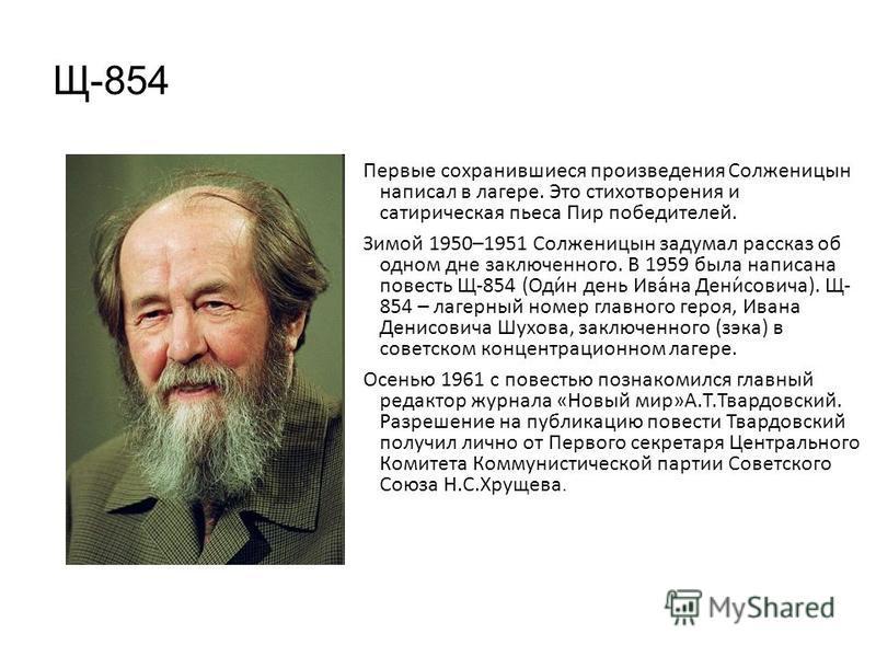 Щ-854 Первые сохранившиеся произведения Солженицын написал в лагере. Это стихотворения и сатирическая пьеса Пир победителей. Зимой 1950–1951 Солженицын задумал рассказ об одном дне заключенного. В 1959 была написана повесть Щ-854 (Оди́н день Ива́на Д