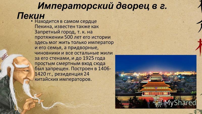Императорский дворец в г. Пекин Находится в самом сердце Пекина, известен также как Запретный город, т. к. на протяжении 500 лет его истории здесь мог жить только император и его семья, а придворные, чиновники и все остальные жили за его стенами, и д