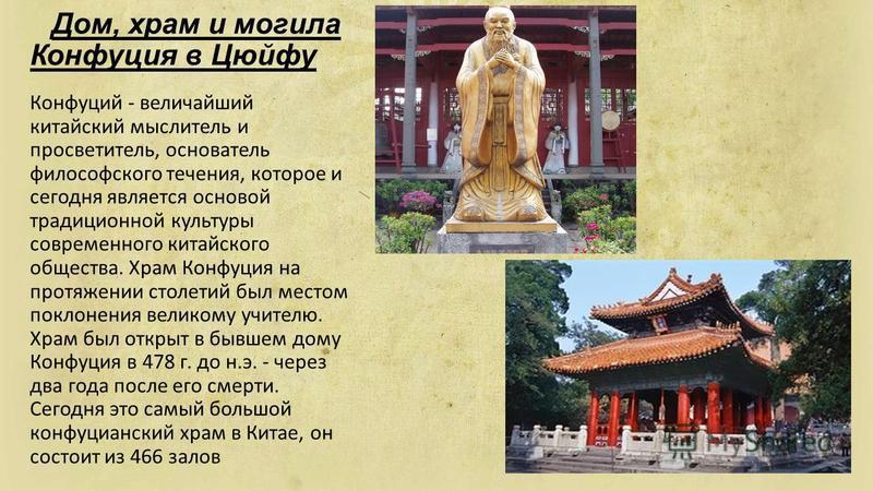 Дом, храм и могила Конфуция в Цюйфу Конфуций - величайший китайский мыслитель и просветитель, основатель философского течения, которое и сегодня является основой традиционной культуры современного китайского общества. Храм Конфуция на протяжении стол