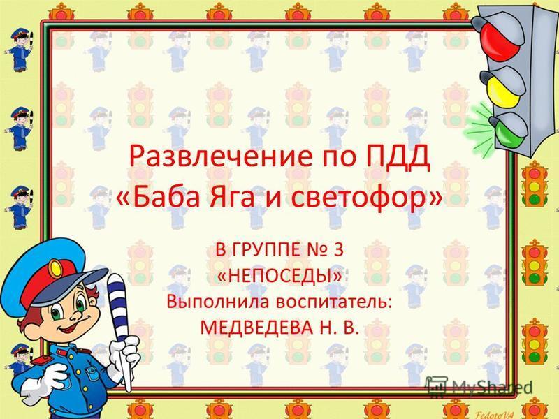 Развлечение по ПДД «Баба Яга и светофор» В ГРУППЕ 3 «НЕПОСЕДЫ» Выполнила воспитатель: МЕДВЕДЕВА Н. В.