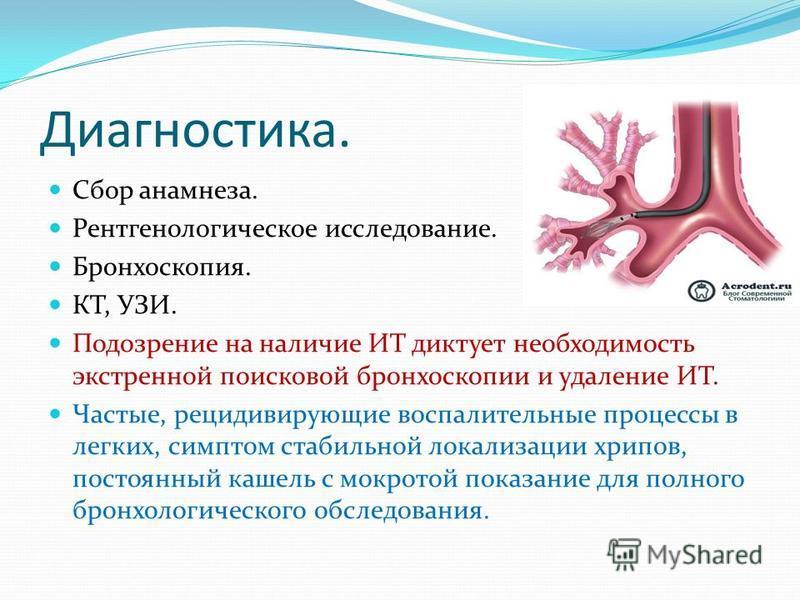 Диагностика. Сбор анамнеза. Рентгенологическое исследование. Бронхоскопия. КТ, УЗИ. Подозрение на наличие ИТ диктует необходимость экстренной поисковой бронхоскопии и удаление ИТ. Частые, рецидивирующие воспалительные процессы в легких, симптом стаби