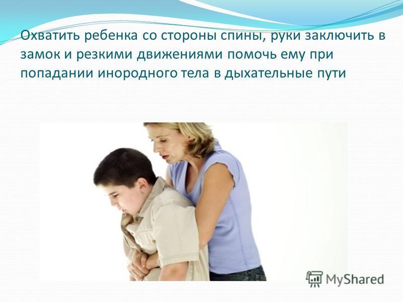 Охватить ребенка со стороны спины, руки заключить в замок и резкими движениями помочь ему при попадании инородного тела в дыхательные пути