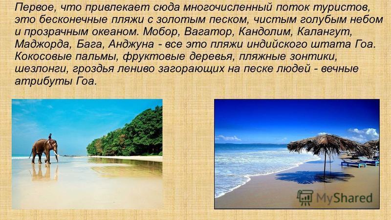 Первое, что привлекает сюда многочисленный поток туристов, это бесконечные пляжи с золотым песком, чистым голубым небом и прозрачным океаном. Мобор, Вагатор, Кандолим, Калангут, Маджорда, Бага, Анджуна - все это пляжи индийского штата Гоа. Кокосовые