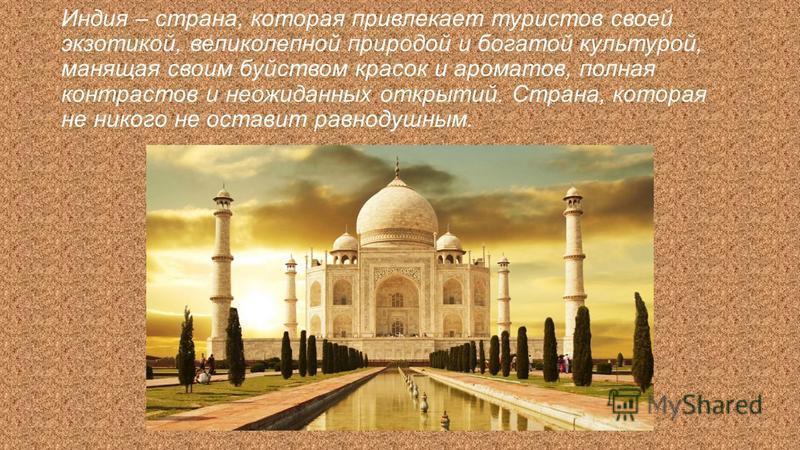 Индия – страна, которая привлекает туристов своей экзотикой, великолепной природой и богатой культурой, манящая своим буйством красок и ароматов, полная контрастов и неожиданных открытий. Страна, которая не никого не оставит равнодушным.
