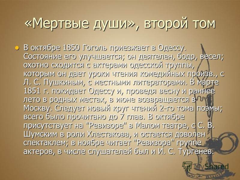 «Мертвые души», второй том В октябре 1850 Гоголь приезжает в Одессу. Состояние его улучшается; он деятелен, бодр, весел; охотно сходится с актерами одесской труппы, которым он дает уроки чтения комедийных произв., с Л. С. Пушкиным, с местными литерат