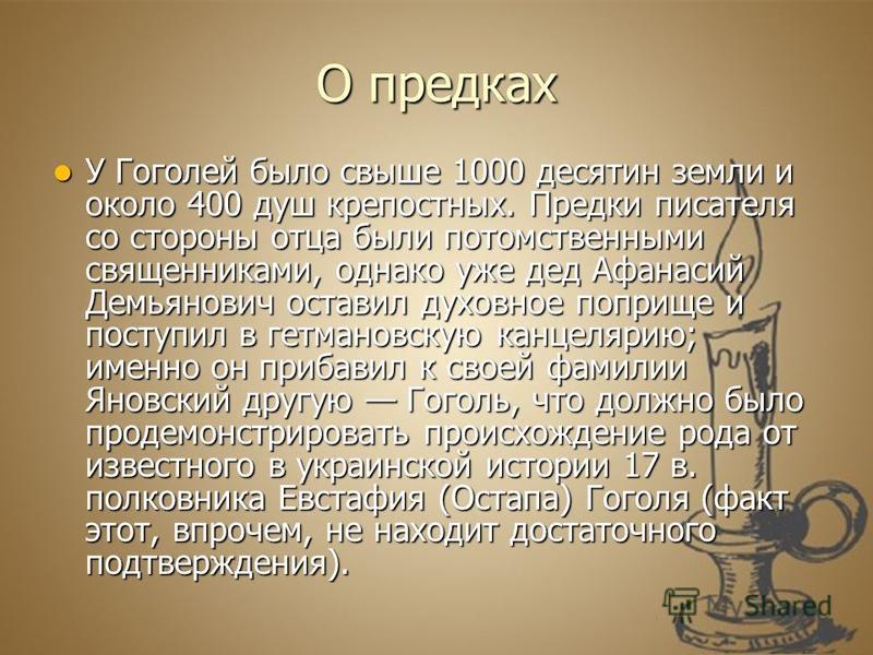 О предках У Гоголей было свыше 1000 десятин земли и около 400 душ крепостных. Предки писателя со стороны отца были потомственными священниками, однако уже дед Афанасий Демьянович оставил духовное поприще и поступил в гетмановскую канцелярию; именно о