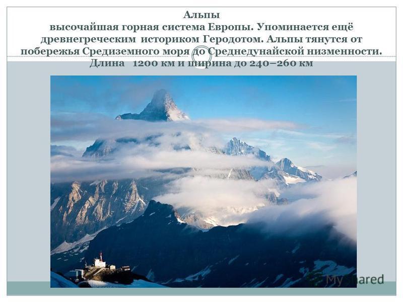 Альпы высочайшая горная система Европы. Упоминается ещё древнегреческим историком Геродотом. Альпы тянутся от побережья Средиземного моря до Среднедунайской низменности. Длина 1200 км и ширина до 240–260 км
