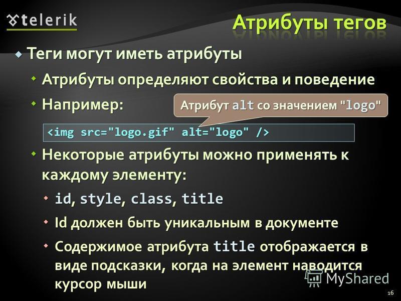 Теги могут иметь атрибуты Теги могут иметь атрибуты Атрибуты определяют свойства и поведение Атрибуты определяют свойства и поведение Например: Например: Некоторые атрибуты можно применять к каждому элементу: Некоторые атрибуты можно применять к кажд