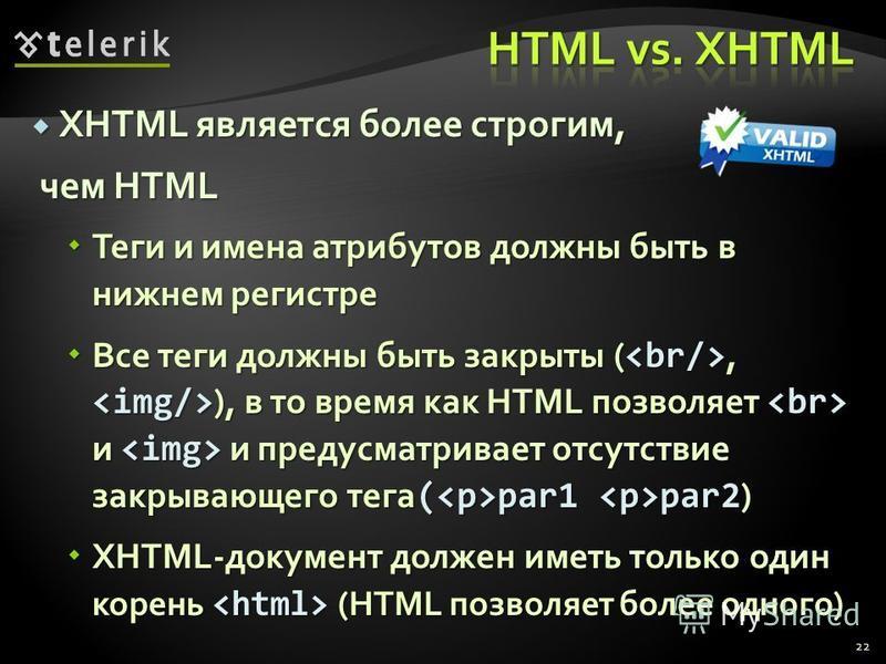 XHTML является более строгим, XHTML является более строгим, чем HTML чем HTML Теги и имена атрибутов должны быть в нижнем регистре Теги и имена атрибутов должны быть в нижнем регистре Все теги должны быть закрыты (, ), в то время как HTML позволяет и
