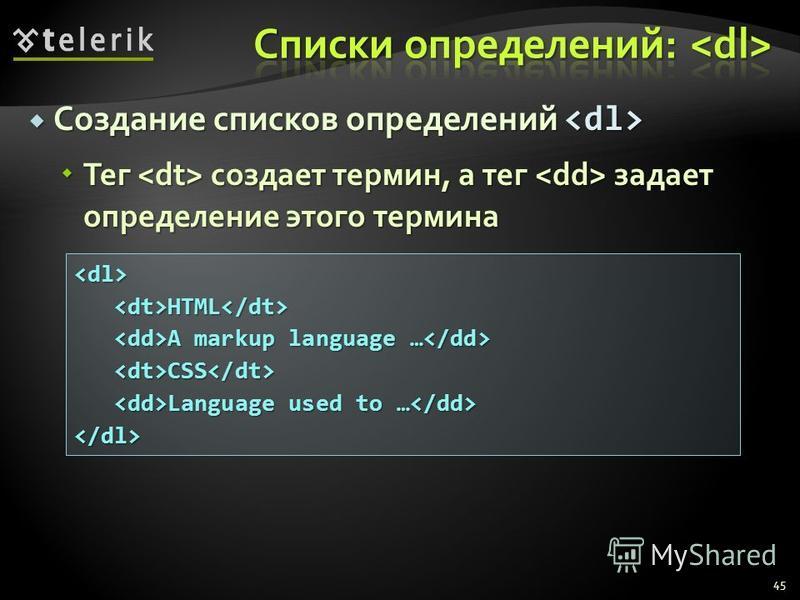 Создание списков определений Создание списков определений Тег создает термин, а тег задает определение этого термина Тег создает термин, а тег задает определение этого термина 45 <dl><dt>HTML</dt> A markup language … A markup language … <dt>CSS</dt>