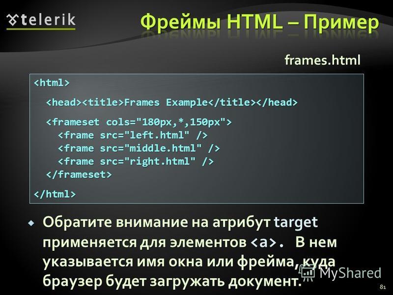 81 <html> Frames Example Frames Example </html> frames.html Обратите внимание на атрибут target применяется для элементов. В нем указывается имя окна или фрейма, куда браузер будет загружать документ. Обратите внимание на атрибут target применяется д
