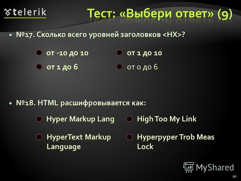 17. Сколько всего уровней заголовков ?17. Сколько всего уровней заголовков ? 18. HTML расшифровывается как: 18. HTML расшифровывается как: 92 от -10 до 10 от 1 до 10 от 1 до 6 от 0 до 6 Hyper Markup LangHigh Too My Link HyperText Markup Language Hype